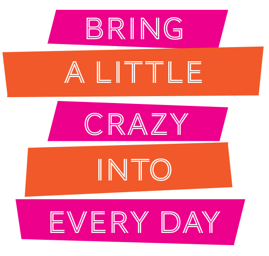 Bring a little crazy into every day